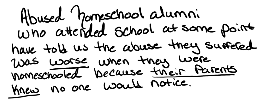 Abused homeschool alumni who attended school at some point have told us that the abuse they suffered was worse when they were homeschooled, because their parents knew no one would notice.