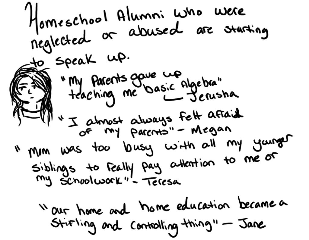 "Homeschool alumni who were abused or neglected are starting to speak up ""My parents gave up teaching me basic algebra."" ~ Jerusha ""I almost always felt afraid of my parents."" ~ Megan ""Mom was too busy with all my younger siblings to really pay attention to me or my schoolwork."" ~ Teresa ""Our home and home education became a stifling and controlling thing."" ~ Jane"